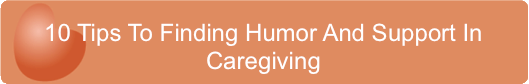 10 Tips To Finding Humor And Support In Caregiving
