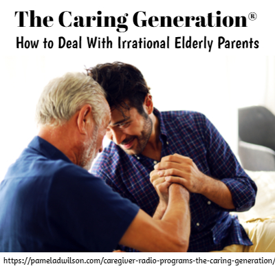 How to Deal With Irrational Elderly Parents – The Caring Generation®