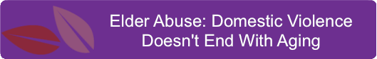 Elder Abuse- Domestic Violence Doesn't End With Aging