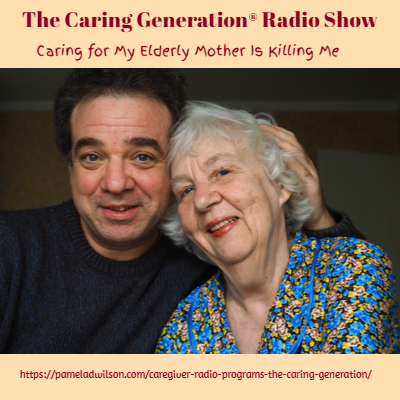 The Caring Generation® Caring For My Elderly Mother Is Killing Me
