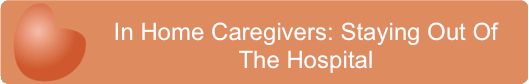 In Home Caregivers- Staying Out Of The Hospital