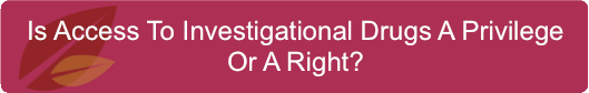 Is Access To Investigational Drugs A Privilege Or A Right?
