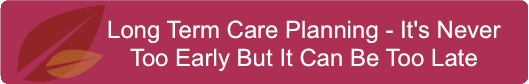 Long Term Care Planning - It's Never Too Early But It Can Be Too Late
