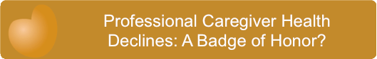 Professional Caregiver Health Declines- A Badge of Honor?