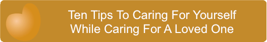 Ten Tips To Caring For Yourself While Caring For A Loved One