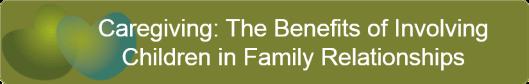 Caregiving: The Benefits of Involving Children in Family Relationships